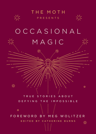 The Moth Presents Occasional Magic: True Stories about Defying the Impossible (Hardcover) by Catherine Burns (Editor)