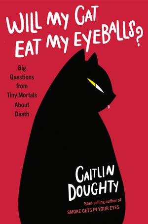 Will My Cat Eat My Eyeballs? Big Questions from Tiny Mortals About Death (Hardcover) by Caitlin Doughty